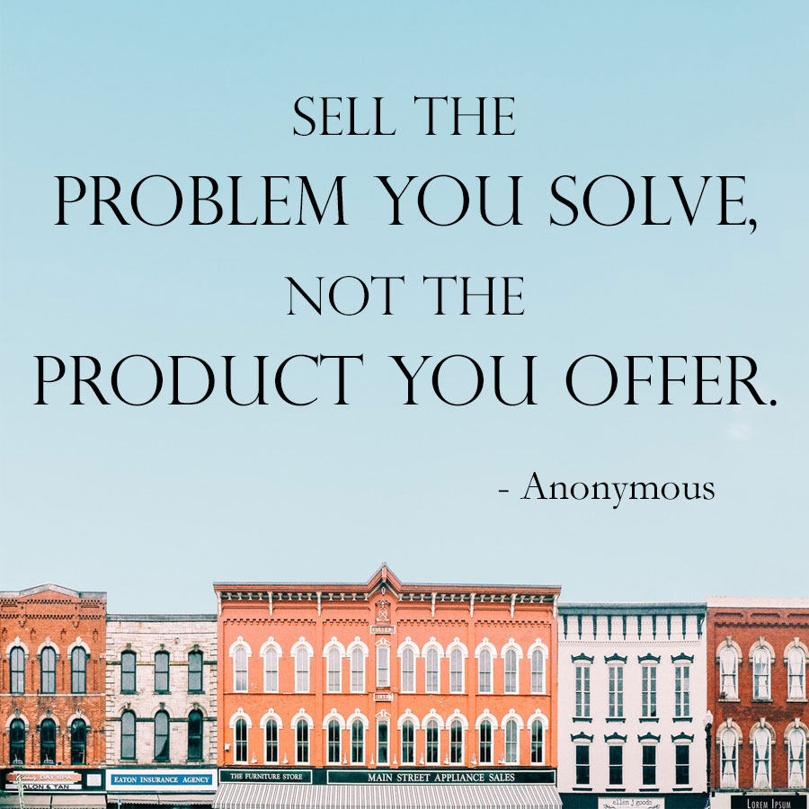 sell the problem you solve not the product you offer